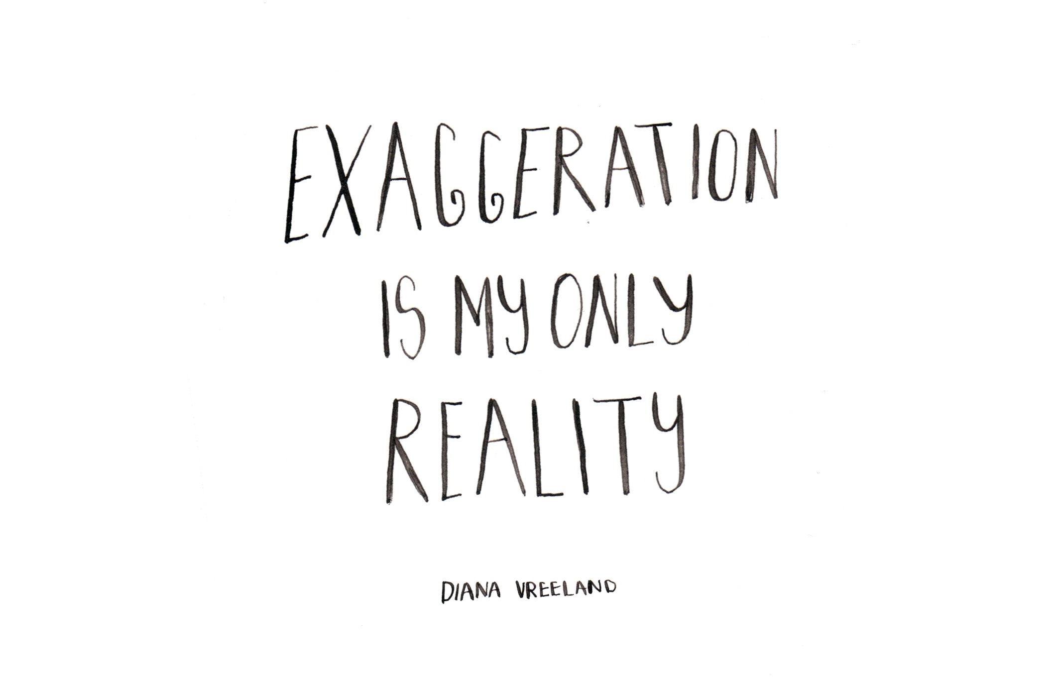 Exagertaion is my own reality. Diana Vreeland. Custom Type by Alicia Carvalho | www.alicia-carvalho.com