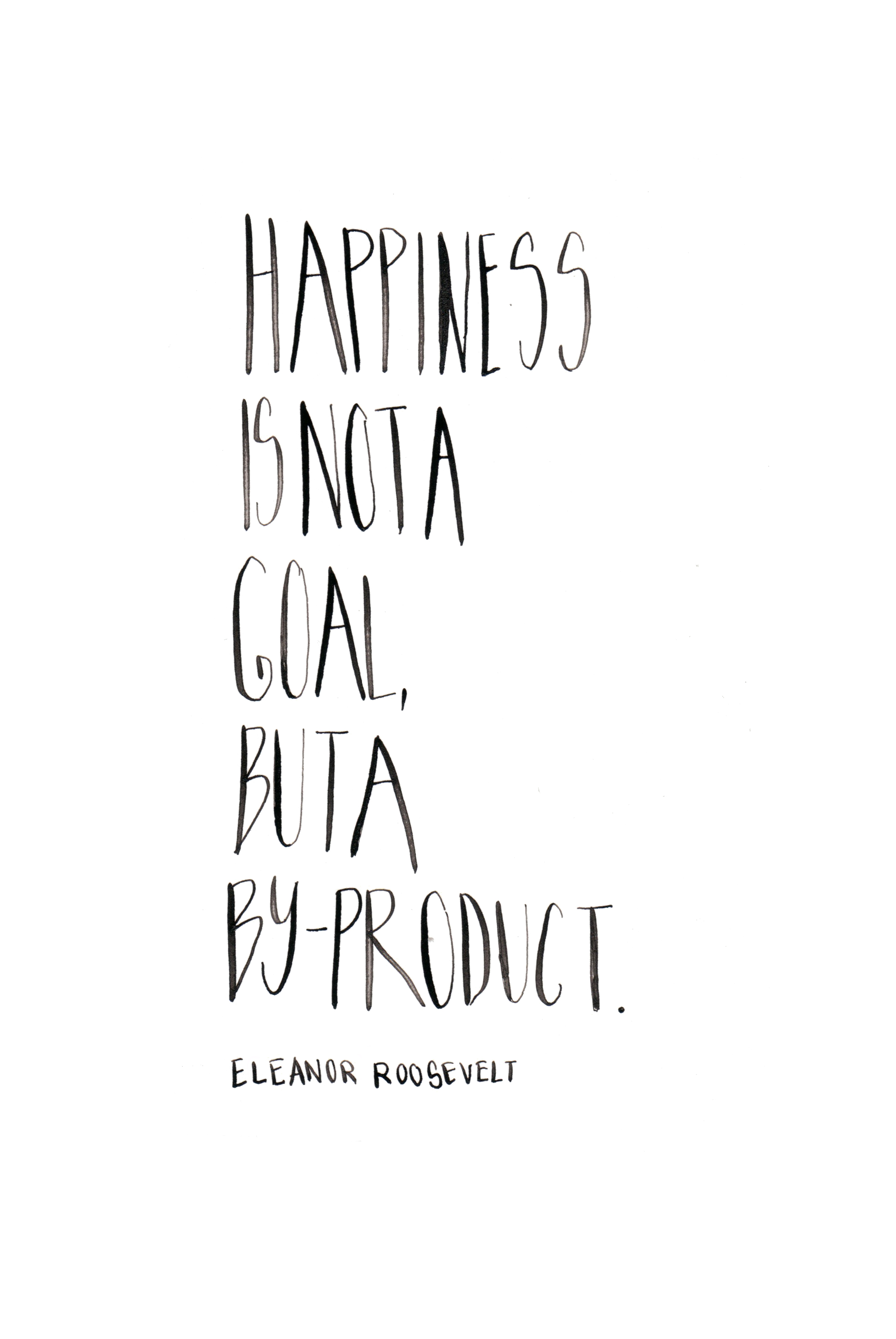 Happiness is not a goal, but a by-product. Eleanor Roosevelt. Custom Type by Alicia Carvalho | www.alicia-carvalho.com