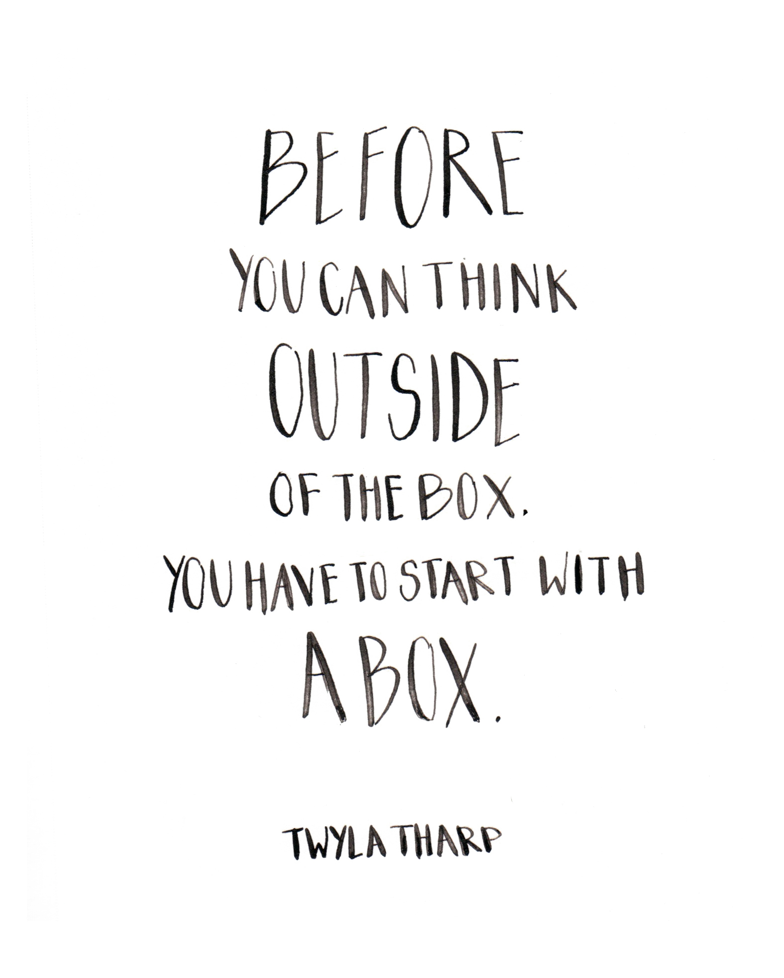 Before you can think outside of the box, you have to start with a box. Twyla Tharp. Custom Type by Alicia Carvalho | www.alicia-carvalho.com