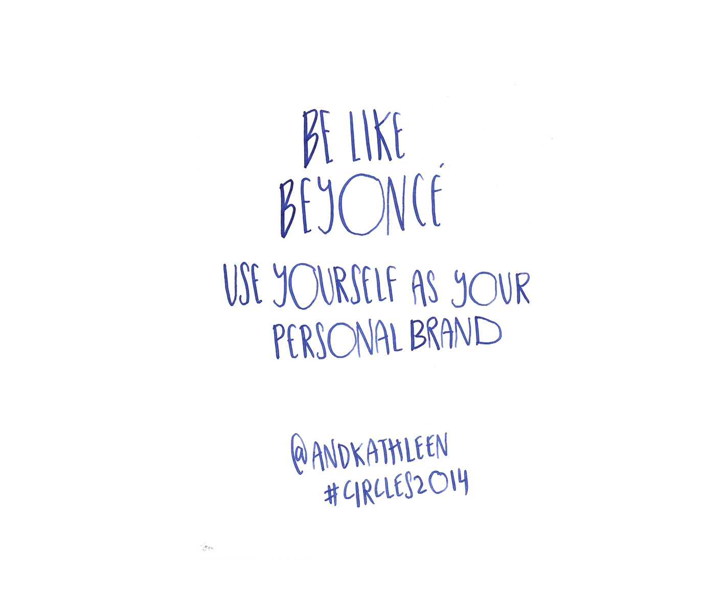 Be like Beyonce, use yourself as your personal brand - Kathleen Shannon @andkathleen quote from #circles2014 | type by alicia-carvalho.com