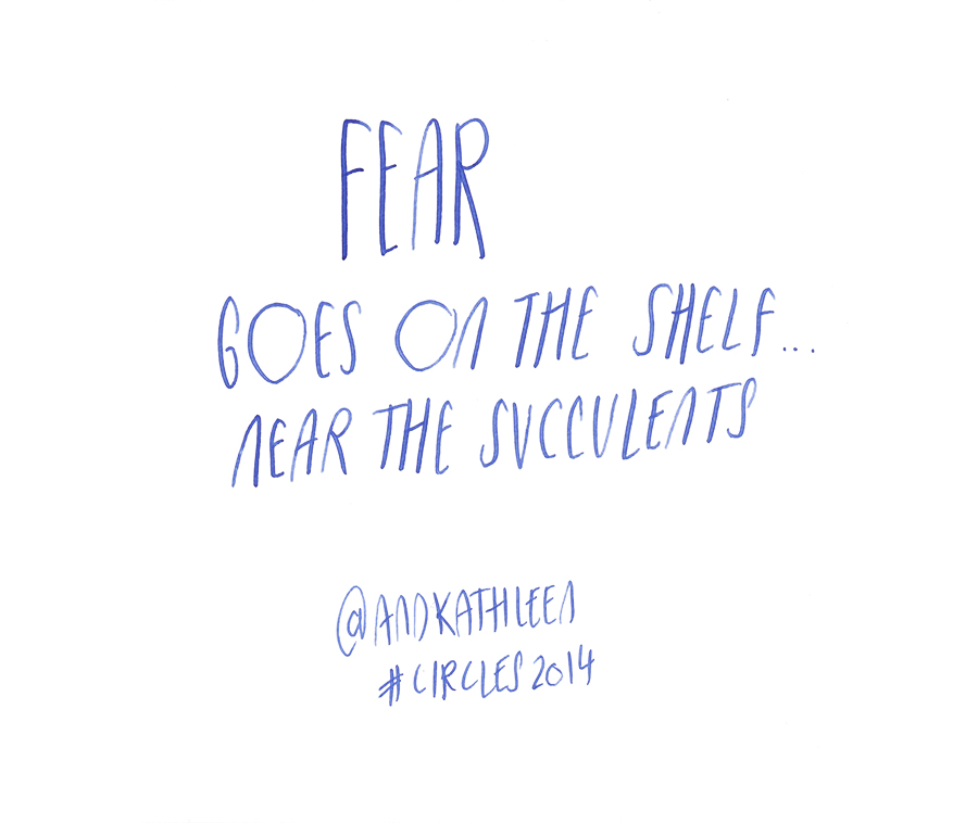 Fear goes on the shelf...near the succulents - Kathleen Shannon @andkathleen quote from #circles2014 | type by alicia-carvalho.com
