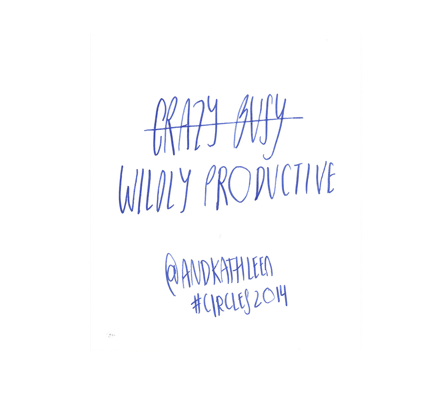 Crazy Busy, Wildly Productive - Kathleen Shannon @andkathleen quote from #circles2014 | type by alicia-carvalho.com