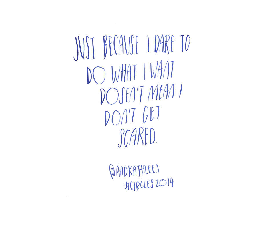 Just because I dare to do what I want doesn't mean I don't get scared = Kathleen Shannon @andkathleen quote from #circles2014 | type by alicia-carvalho.com