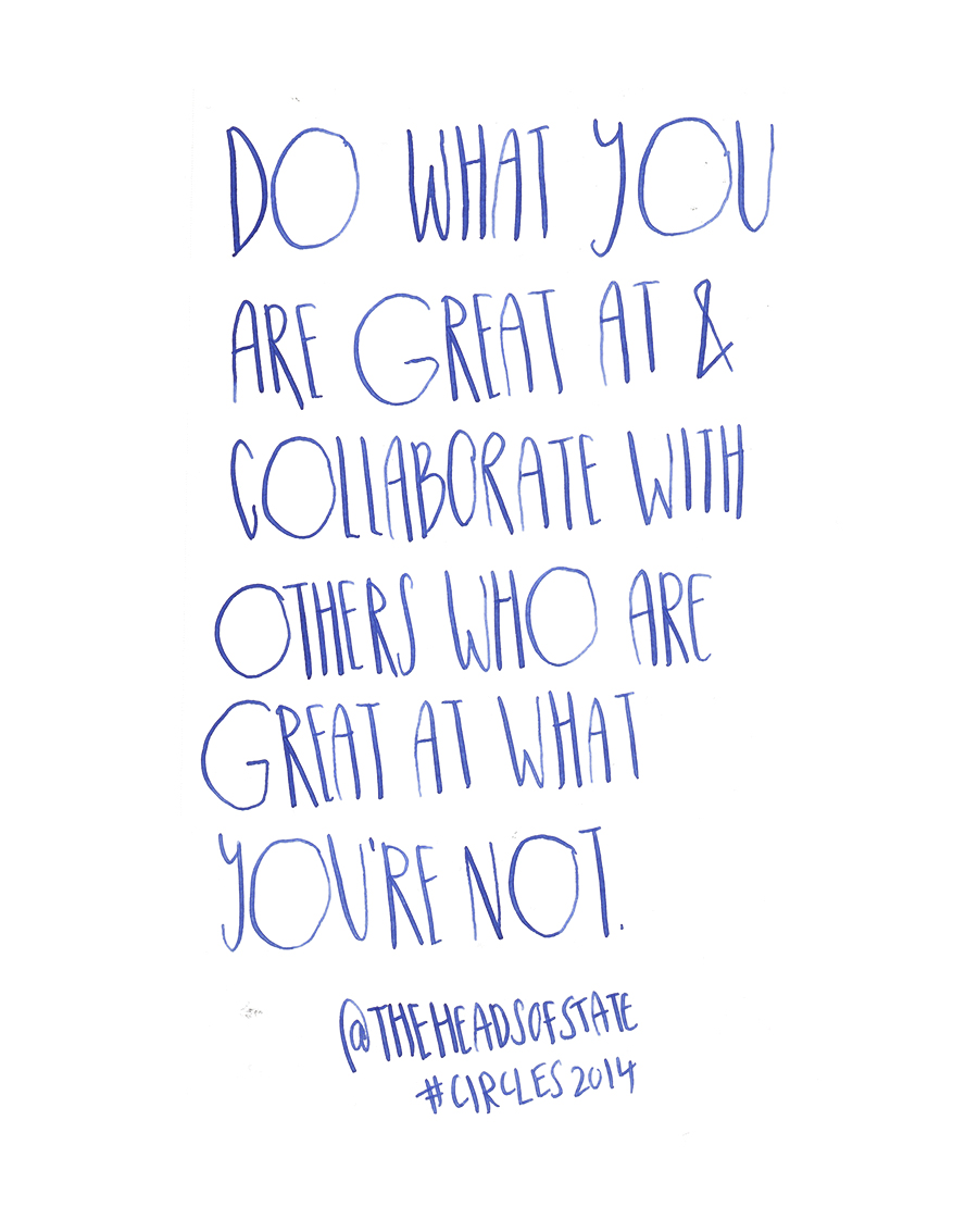 Do what you are great at and collaborate with others who are great at what you're not - the Heads of State @TheHeadsofState quote from #circles2014 | type by alicia-carvalho.com