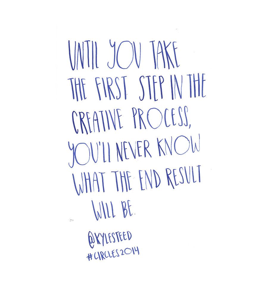 Until you take the first step in the creative process, you'll never know what the end result will be - Kyle Steed @kylesteed quote from #circles2014 | type by alicia-carvalho.com