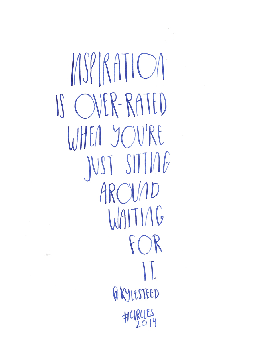 Inspiration is over-rated when you're just sitting around waiting for it - Kyle Steed @KyleSteed quote from #circles2014 | type by alicia-carvalho.com