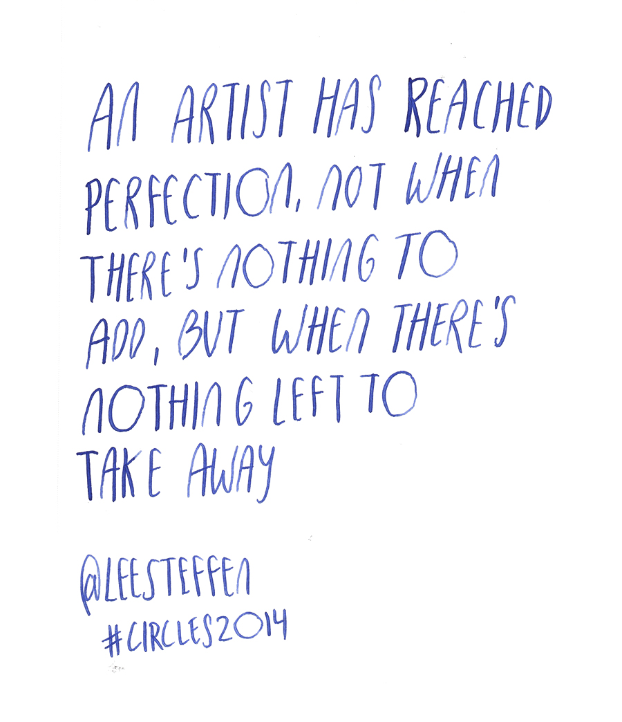 An artist has reached perfection, not when there's nothing to add, but when there's nothing left to take away - Lee Steffen @leesteffen quote from #circles2014 | type by alicia-carvalho.com