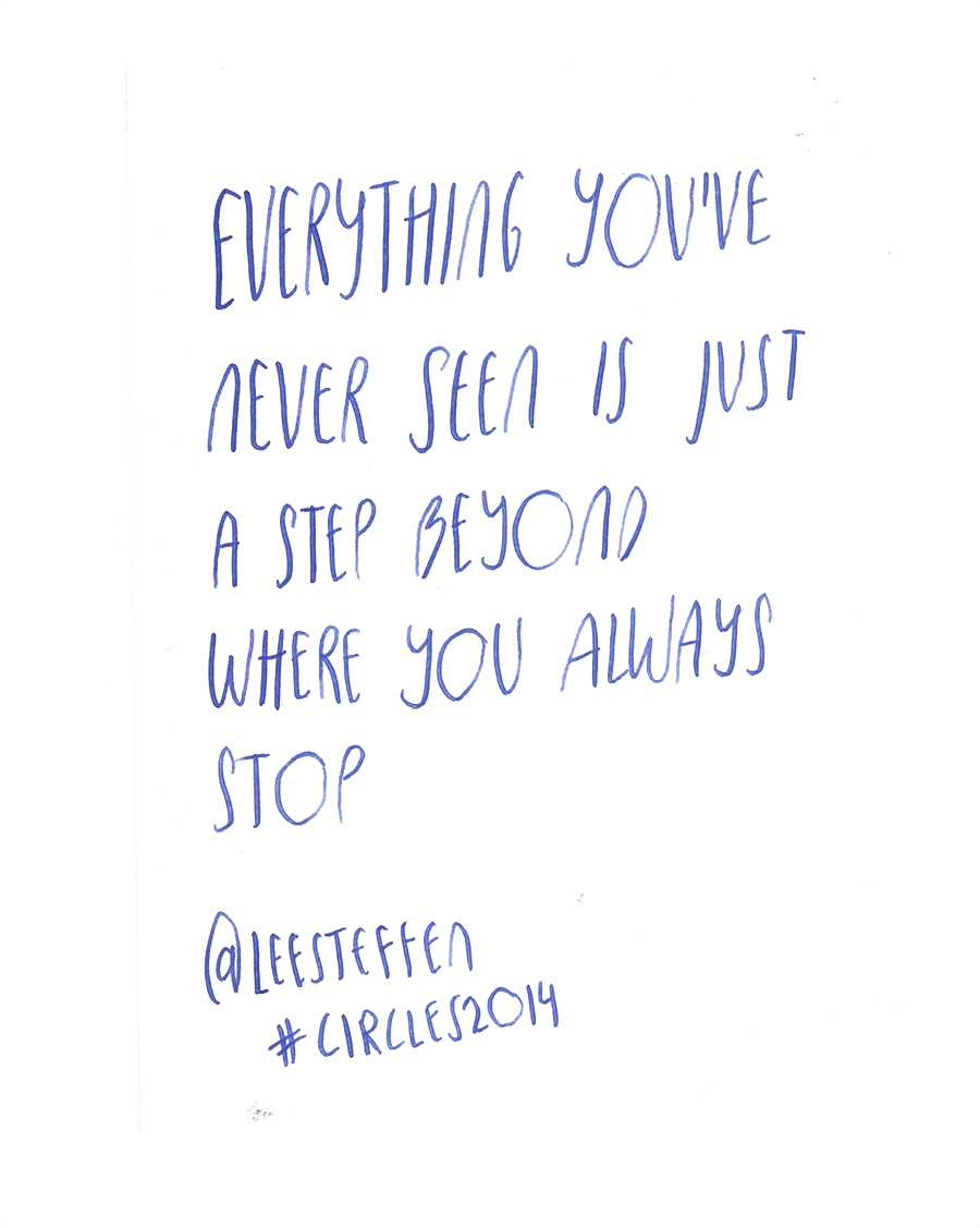 Everything you've never seen is just a step beyond where you always stop - Lee Steffen @leesteffen quote from #circles2014  | type by alicia-carvalho.com