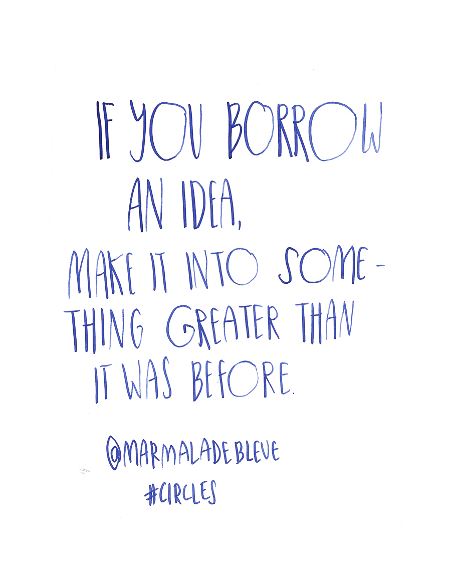 If you borrow an idea, make it into something greater than it was before - Danielle Evans @marmaladebleu quote from #circles2014  | type by alicia-carvalho.com