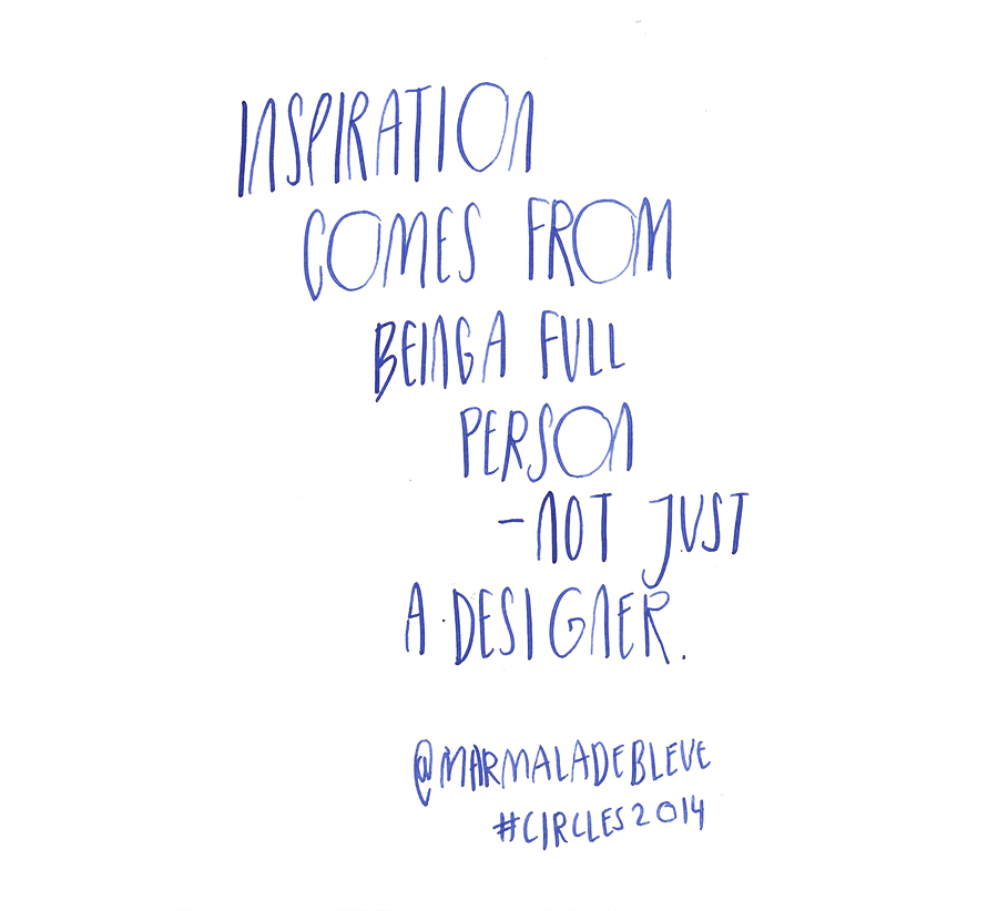 Inspiration comes from being a full person - not just a deisgner - Danielle Evans @marmaladebleu quote from #circles2014  | type by alicia-carvalho.com