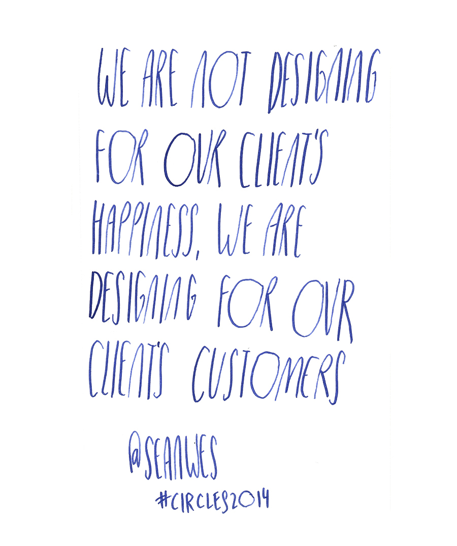 We are not designing for our client's happiness, we are designing for our client's customers - Sean McCabe #seanwes quote from #circles2014  | type by alicia-carvalho.com